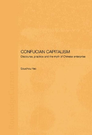 Confucian Capitalism Discourse,  Practice and the Myth of Chinese Enterprise