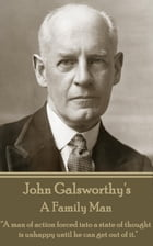 "A Family Man: ""A man of action forced into a state of thought is unhappy until he can get out of it."" by John Galsworthy"