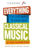 Everything You Ever Wanted to Know About Classical Music: But Were Too Afraid to Ask by Darren Henley