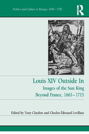 Louis XIV Outside In Images of the Sun King Beyond France,  1661-1715