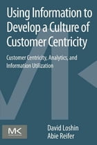 Using Information to Develop a Culture of Customer Centricity: Customer Centricity, Analytics, and Information Utilization by David Loshin