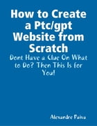 How to Create a Ptc/gpt Website from Scratch: Dont Have a Clue On What to Do? Then This Is for You! by Alexandre Paiva