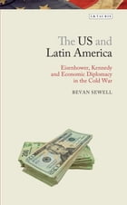 The US and Latin America: Eisenhower, Kennedy and Economic Diplomacy in the Cold War by Bevan Sewell