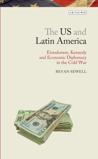 The US and Latin America: Eisenhower, Kennedy and Economic Diplomacy in the Cold War