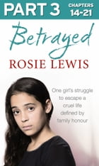 Betrayed: Part 3 of 3: The heartbreaking true story of a struggle to escape a cruel life defined by family honour by Rosie Lewis