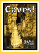 Just Cave, Cavern, Stalagmite, and Stalactite Photos! Big Book of Photographs & Pictures of Caves, Caverns, Stalagmites and Stalactites, Vol. 1 by Big Book of Photos