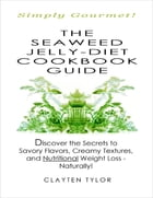 The Seaweed Jelly-Diet Cookbook Guide: Simply Gourmet! Discover the Secrets to Savory Flavors, Creamy Textures, and Nutritional Weight Loss - Naturall by Clayten Tylor