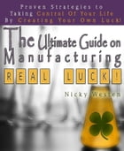 The Ultimate Guide On Manufacturing Real Luck : Proven Strategies To Taking Control Of Your Life By Creating Your Own Luck! by Nicky Westen