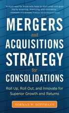 M&A Strategy for Consolidations: Roll Up, Roll Out and Innovate for Superior Growth and Returns by Norman W. Hoffmann