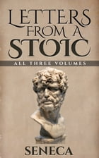 Letters From A Stoic: All Three Volumes by Seneca