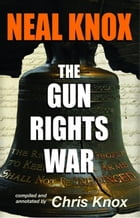 Neal Knox - The Gun Rights War by Neal Knox