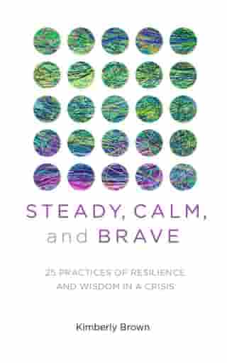 Steady, Calm, and Brave: 25 Practices of Resilience and Wisdom in a Crisis by Kimberly Brown