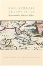 Hemispheric Regionalism: Romance and the Geography of Genre by Gretchen J. Woertendyke
