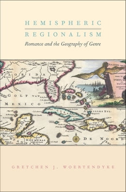 Book Hemispheric Regionalism: Romance and the Geography of Genre by Gretchen J. Woertendyke