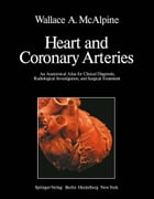 Heart and Coronary Arteries: An Anatomical Atlas for Clinical Diagnosis, Radiological Investigation, and Surgical Treatment by W. A. McAlpine
