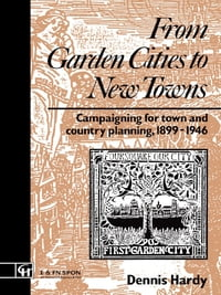 From Garden Cities to New Towns: Campaigning for Town and Country Planning 1899-1946