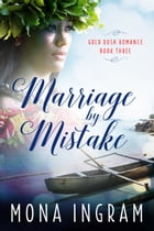 Marriage by Mistake: Gold Rush Romances, #3 by Mona Ingram