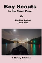Boy Scouts in the Canal Zone: The Plot Against Uncle Sam by G. Harvey Ralphson