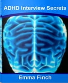 ADHD Interview Secrets: The Inside Scoop About Attention Deficit Disorder, Adult Attention Deficit Disorder, Kids With ADHD, by Emma Finch