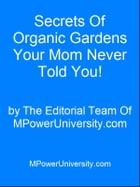 Secrets Of Organic Gardens Your Mom Never Told You! by Editorial Team Of MPowerUniversity.com