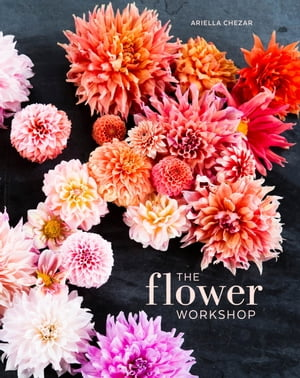 The Flower Workshop Lessons in Arranging Blooms,  Branches,  Fruits,  and Foraged Materials
