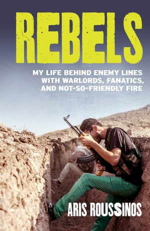 Rebels My Life Behind Enemy Lines with Warlords,  Fanatics and Not-so-Friendly Fire