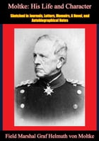 Moltke: His Life and Character: Sketched in Journals, Letters, Memoirs, A Novel, and Autobiographical Notes by Field Marshal Graf Helmuth von Moltke