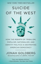 Suicide of the West: How the Rebirth of Tribalism, Populism, Nationalism, and Identity Politics is Destroying American Democracy by Jonah Goldberg