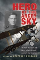 Hero of the Angry Sky: The World War I Diary and Letters of David S. Ingalls, America's First Naval Ace by David  S. Ingalls