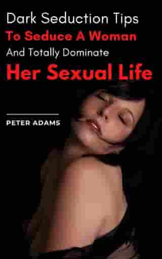 Dark Seduction Tips To Seduce A Woman And Totally Dominate Her Sexual Life