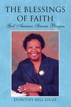 The Blessings of Faith: God Answers Sincere Prayers by Dorothy Bell Lucas