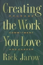 Creating the Work You Love: Courage, Commitment, and Career by Rick Jarow, Ph.D.