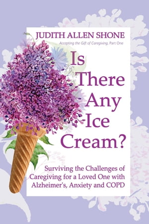 Is There Any Ice Cream?: Surviving the Challenges of Caregiving for a Loved One with Alzheimer's, Anxiety, and COPD by Judith Allen Shone