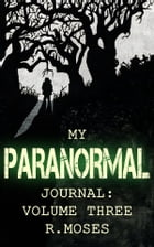 My Paranormal Journal: Volume Three: My Paranormal Journal, #3 by R. Moses