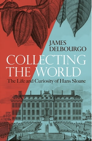 Collecting the World The Life and Curiosity of Hans Sloane