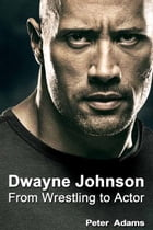 Dwayne Johnson: From Wrestling to Actor by Peter  Adams