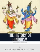 Religions of the World: The History and Beliefs of Hinduism by Charles River Editors