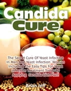 Candida Cure: The Secret to the Cure of Yeast Infection In Men And Yeast Infection Women Including The Easy Tips For Yeast Infection Treatment Today B by Brian Jeff