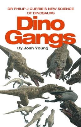 Book Dino Gangs: Dr Philip J Currie's New Science of Dinosaurs by Dr Phil Currie