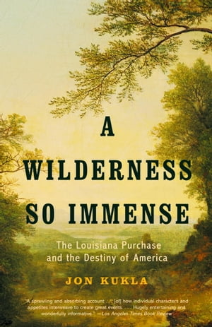 A Wilderness So Immense The Louisiana Purchase and the Destiny of America