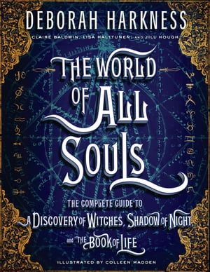 The World of All Souls: The Complete Guide to A Discovery of Witches, Shadow of Night, and The Book of Life by Deborah Harkness
