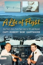 A Life of Flight: One Pilot's Story, from Piper Cubs to 747s and Beyond by Bob Gartshore