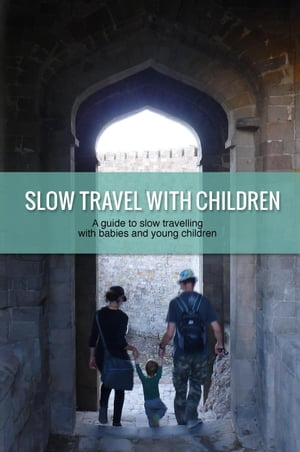 Slow Travel with Children: a guide to slow travelling with babies and young children by Eva Cirnu