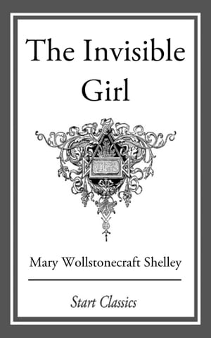 The Invisible Girl de Mary Wollstonecraft Shelley