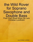 the Wild Rover for Soprano Saxophone and Double Bass - Pure Duet Sheet Music By Lars Christian Lundholm by Lars Christian Lundholm