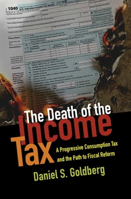 Book The Death of the Income Tax: A Progressive Consumption Tax and the Path to Fiscal Reform by Daniel S. Goldberg