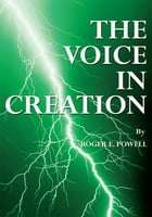 The Voice in Creation by Roger E. Powell