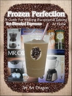 Frozen Perfection: A Guide For Making Exceptional Tasting Ice-Blended Espresso At Home by Art Dragon