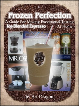 Book Frozen Perfection: A Guide For Making Exceptional Tasting Ice-Blended Espresso At Home by Art Dragon
