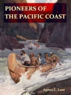 Pioneers of the Pacific Coast, A Chronicle of Sea Rovers and Fur Hunters [Illustrated] by Agnes C. Laut